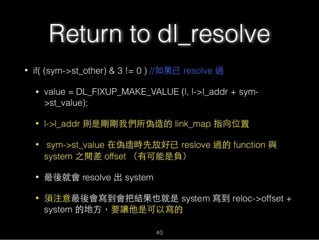 Return to dl_resolve • if( (sym->st_other) & 3 != 0 ) //如果已 resolve 過 • value = DL_FIXUP_MAKE_VALUE (l, l->l_addr + sym- >...