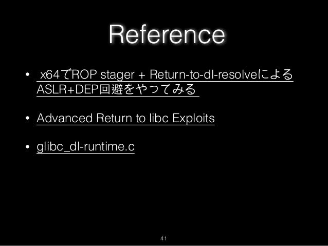 Reference • x64でROP stager + Return-to-dl-resolveによる ASLR+DEP回避をやってみる • Advanced Return to libc Exploits • glibc_dl-runtim...