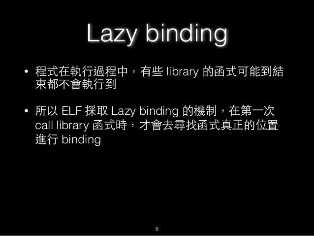 • 程式在執⾏行過程中,有些 library 的函式可能到結 束都不會執⾏行到 • 所以 ELF 採取 Lazy binding 的機制,在第⼀一次 call library 函式時,才會去尋找函式真正的位置 進⾏行 binding Lazy ...