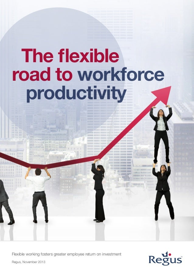 The flexible road to workforce productivity  Flexible working fosters greater employee return on investment Regus, Novembe...