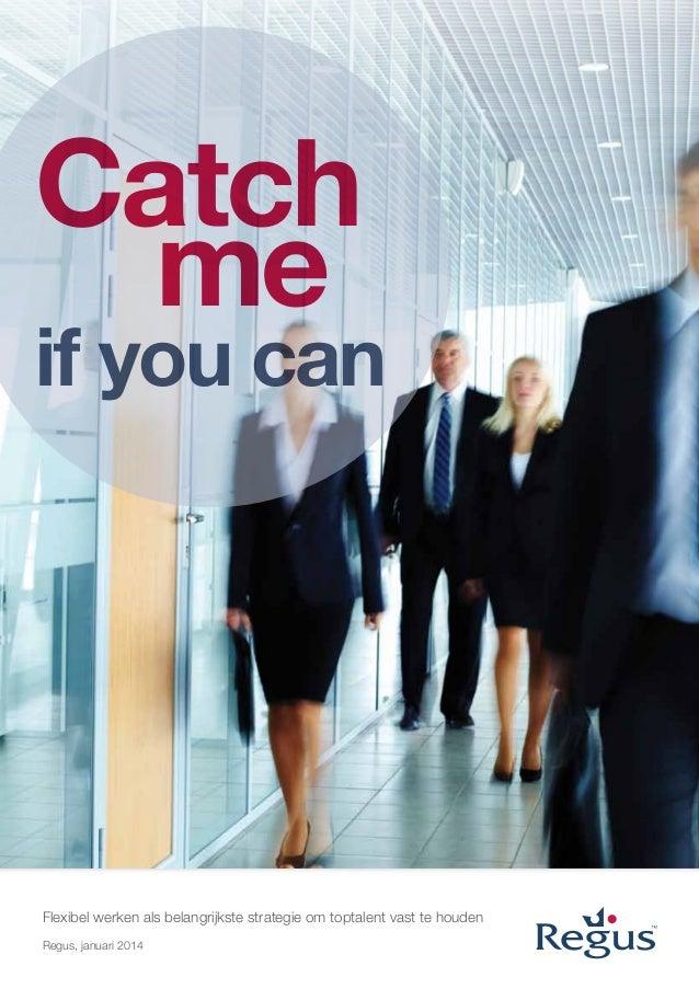 Catch me  if you can  Flexibel werken als belangrijkste strategie om toptalent vast te houden Regus, januari 2014