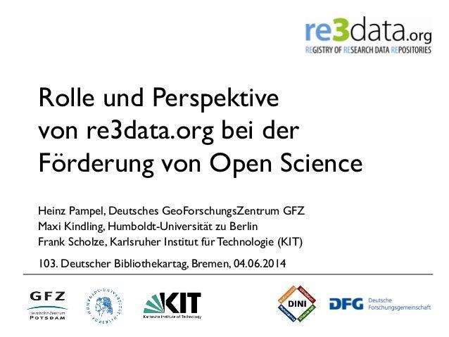 Rolle und Perspektive von re3data.org bei der Förderung von Open Science Heinz Pampel, Deutsches GeoForschungsZentrum GFZ ...