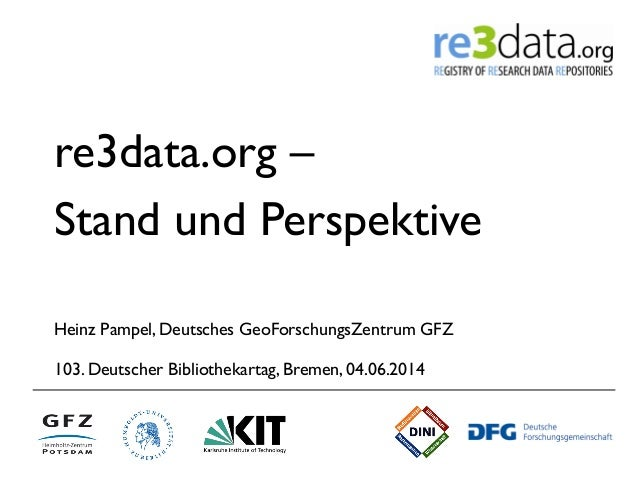 re3data.org – Stand und Perspektive Heinz Pampel, Deutsches GeoForschungsZentrum GFZ 103. Deutscher Bibliothekartag, Breme...