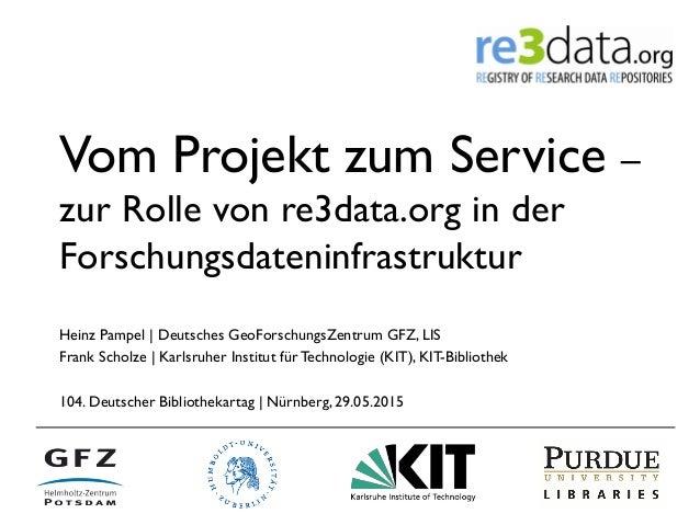 Vom Projekt zum Service – zur Rolle von re3data.org in der Forschungsdateninfrastruktur Heinz Pampel | Deutsches GeoForsch...