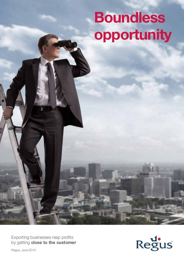 Boundless opportunity Exporting businesses reap profits by getting close to the customer Regus, June 2014