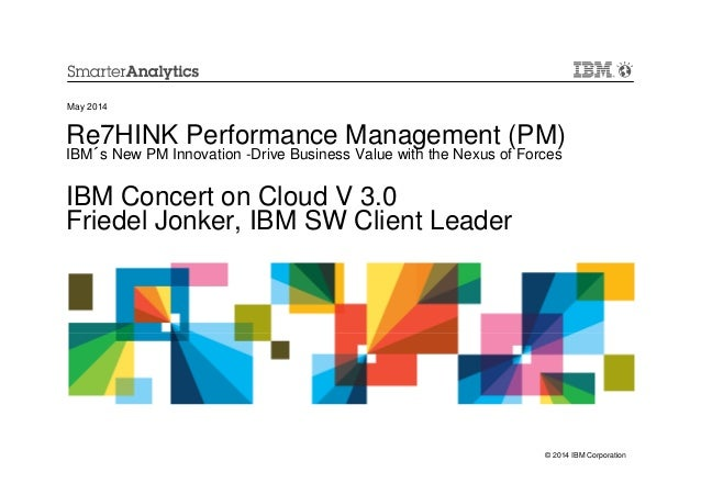 © 2014 IBM Corporation Re7HINK Performance Management (PM) IBM´s New PM Innovation -Drive Business Value with the Nexus of...