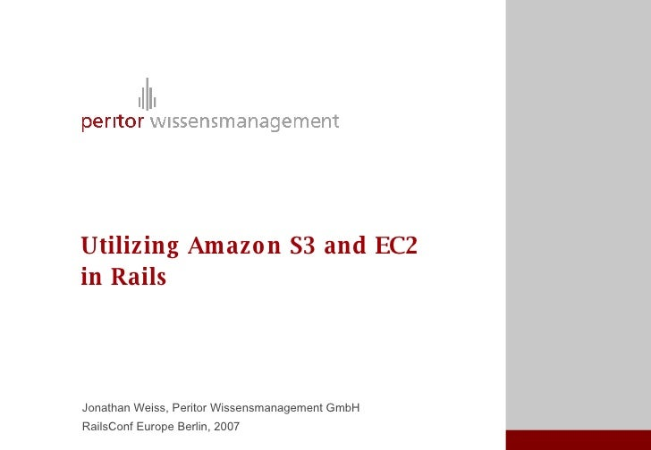 Utilizing Am azo n S3 and EC2 in Rails     Jonathan Weiss, Peritor Wissensmanagement GmbH RailsConf Europe Berlin, 2007