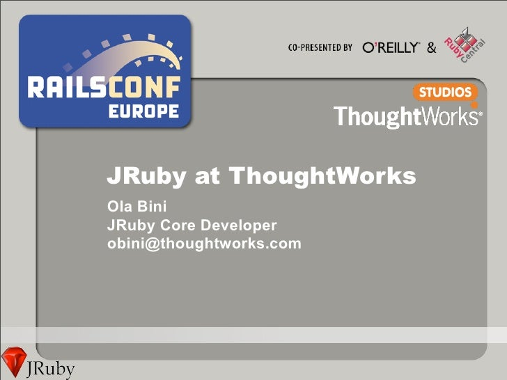 JRuby at ThoughtWorks Ola Bini JRuby Core Developer obini@thoughtworks.com