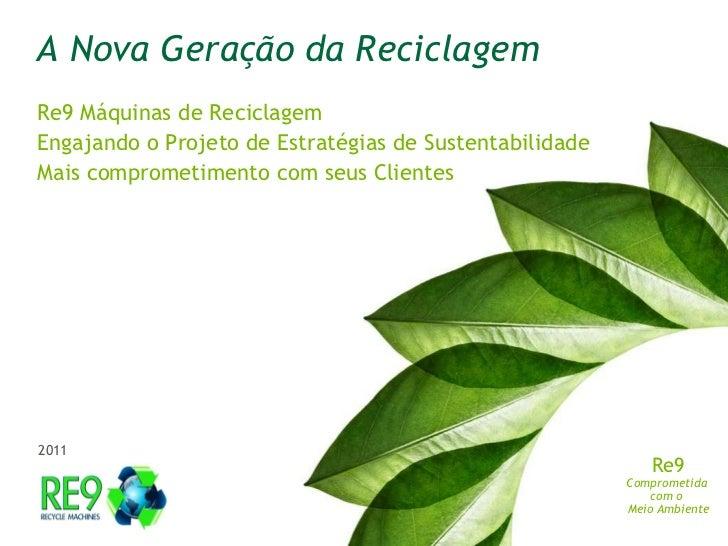 A Nova GeraçãodaReciclagem<br />Re9 Máquinas de Reciclagem<br />Engajandoo Projetode Estratégias de Sustentabilidade<br />...