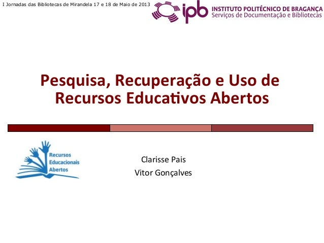 I Jornadas das Bibliotecas de Mirandela 17 e 18 de Maio de 2013Clarisse Pais Vitor Gonçalves Pesquisa, Recuperaç...