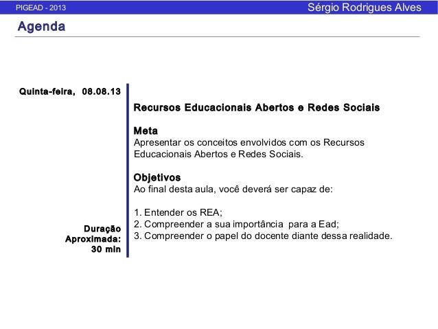 PIGEAD - 2013 Sérgio Rodrigues Alves Agenda Quinta-feira, 08.08.13 Duração Aproximada: 30 min Recursos Educacionais Aberto...