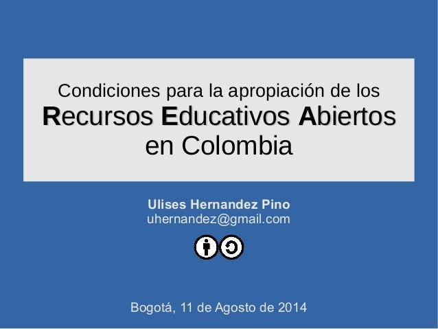 Condiciones para la apropiación de los RRecursosecursos EEducativosducativos AAbiertosbiertos en Colombia Ulises Hernandez...
