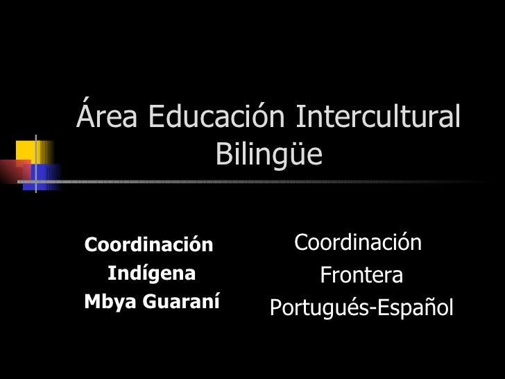 Área Educación Intercultural Bilingüe Coordinación  Indígena Mbya Guaraní Coordinación  Frontera Portugués-Español