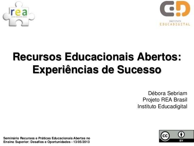 Recursos Educacionais Abertos: Experiências de Sucesso Débora Sebriam Projeto REA Brasil Instituto Educadigital Seminário ...