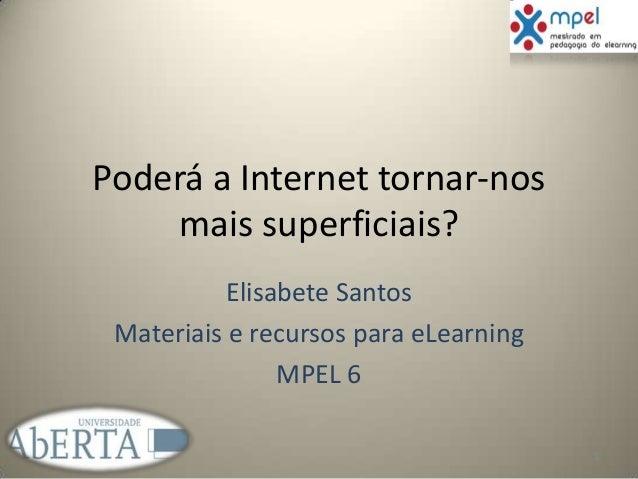 Poderá a Internet tornar-nos mais superficiais? Elisabete Santos Materiais e recursos para eLearning MPEL 6 1
