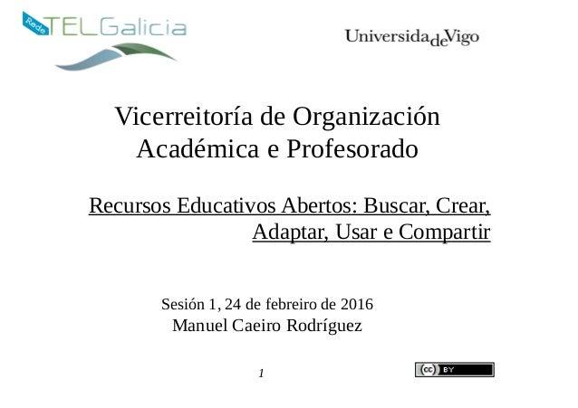 Vicerreitoría de Organización Académica e Profesorado Recursos Educativos Abertos: Buscar, Crear, Adaptar, Usar e Comparti...