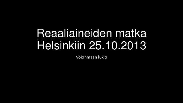 Reaaliaineiden matka Helsinkiin 25.10.2013 Voionmaan lukio