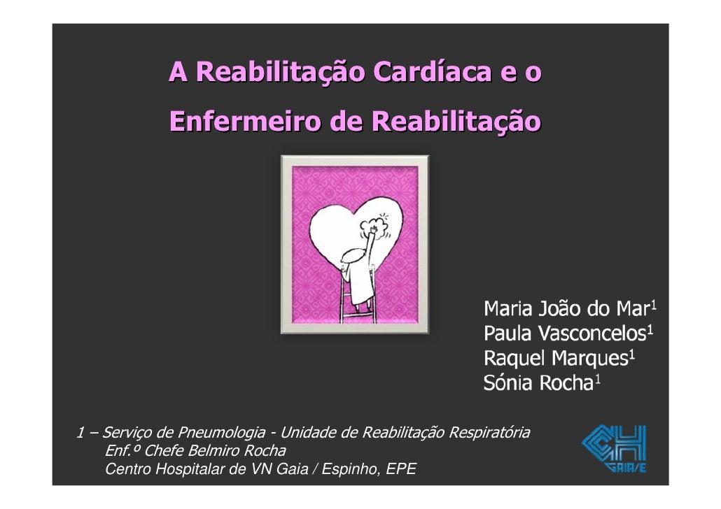A Reabilitação Cardíaca e o              Enfermeiro de Reabilitação     1 – Serviço de Pneumologia - Unidade de Reabilitaç...