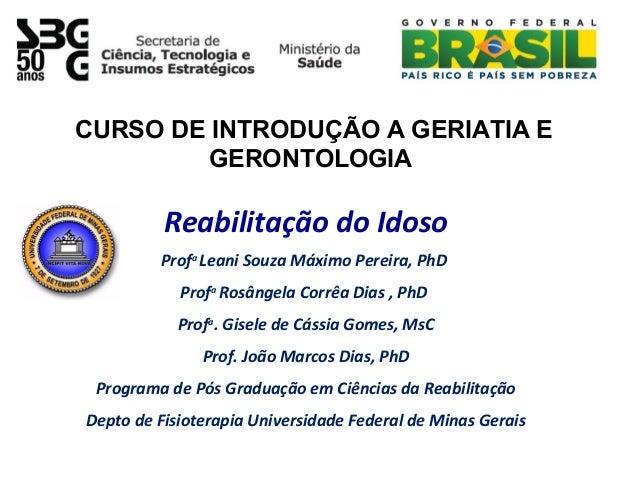 Reabilitação do Idoso Profa Leani Souza Máximo Pereira, PhD Profa Rosângela Corrêa Dias , PhD Profa . Gisele de Cássia Gom...