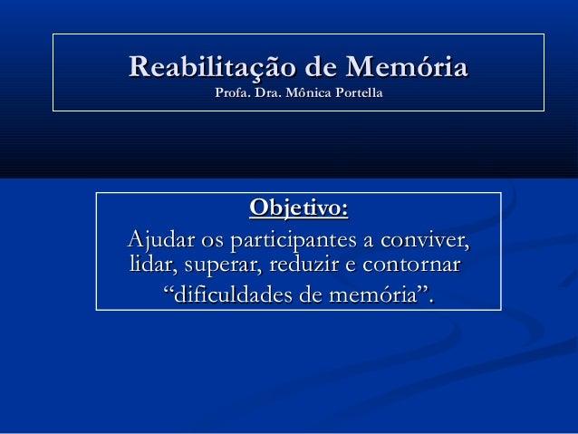 Reabilitação de MemóriaReabilitação de Memória Profa. Dra. Mônica PortellaProfa. Dra. Mônica Portella Objetivo:Objetivo: A...