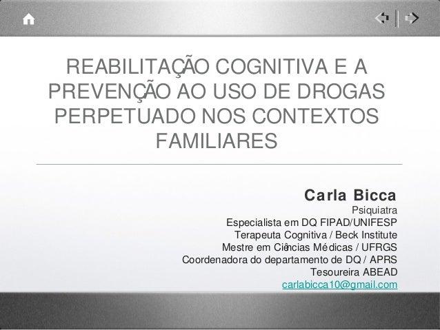 REABILITAÇÃO COGNITIVA E A PREVENÇÃO AO USO DE DROGAS PERPETUADO NOS CONTEXTOS FAMILIARES Carla Bicca Psiquiatra Especiali...