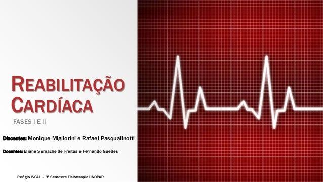 REABILITAÇÃO  CARDÍACA  FASES I E II  Discentes: Monique Migliorini e Rafael Pasqualinotti  Docentes: Eliane Sernache de F...