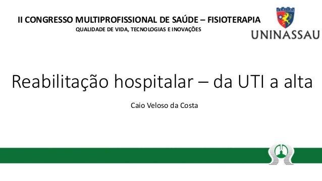 Reabilitação hospitalar – da UTI a alta Caio Veloso da Costa II CONGRESSO MULTIPROFISSIONAL DE SAÚDE – FISIOTERAPIA QUALID...