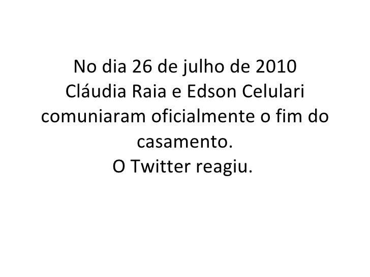 No dia 26 de julho de 2010 Cláudia Raia e Edson Celulari comuniaram oficialmente o fim do casamento. O Twitter reagiu.