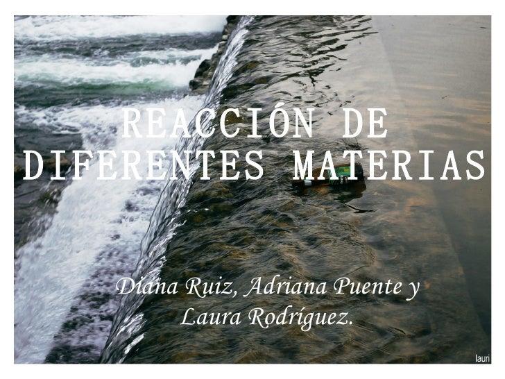 REACCIÓN DE DIFERENTES MATERIAS Diana Ruiz, Adriana Puente y Laura Rodríguez.