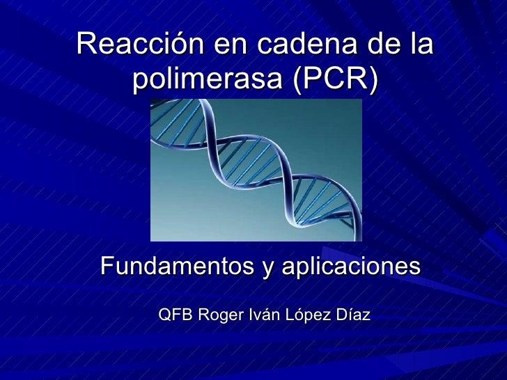 Reacción en cadena de la polimerasa (PCR) Fundamentos y aplicaciones QFB Roger Iván López Díaz
