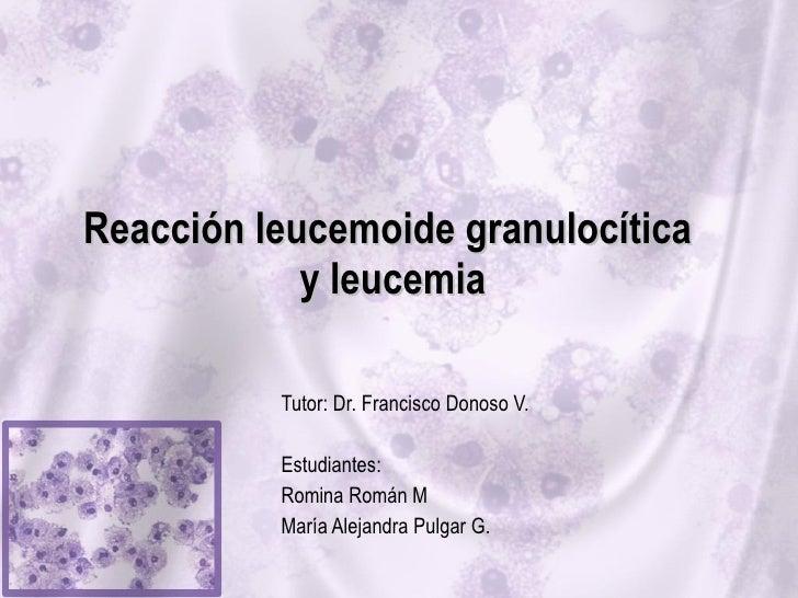 Reacción leucemoide granulocítica  y leucemia Tutor: Dr. Francisco Donoso V. Estudiantes:  Romina Román M María Alejandra ...