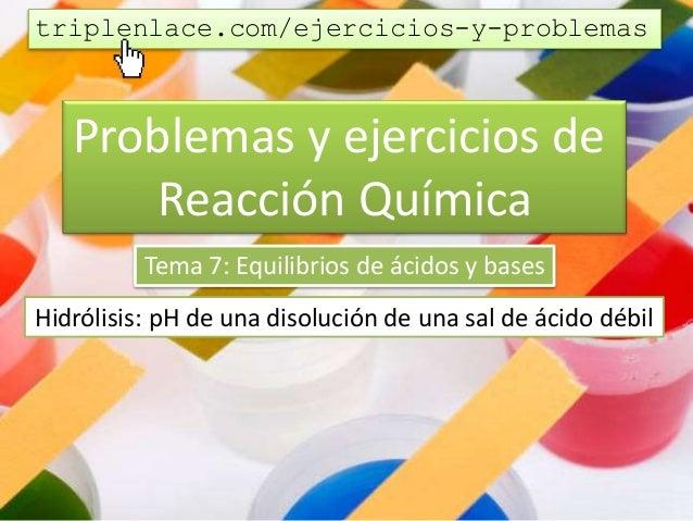 Problemas y ejercicios de Reacción Química Tema 7: Equilibrios de ácidos y bases Hidrólisis: pH de una disolución de una s...