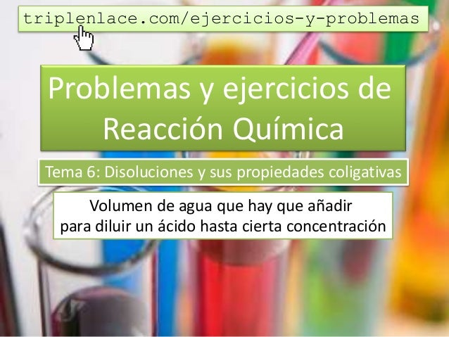 Problemas y ejercicios de Reacción Química Tema 6: Disoluciones y sus propiedades coligativas Volumen de agua que hay que ...