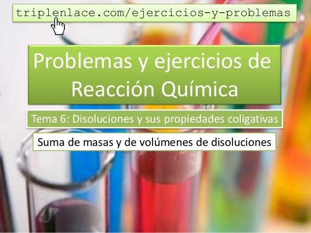 Problemas y ejercicios de Reacción Química Tema 6: Disoluciones y sus propiedades coligativas Suma de masas y de volúmenes...
