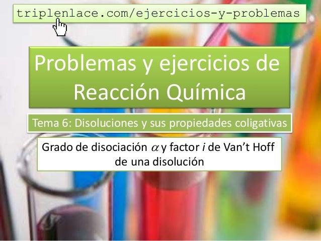 Problemas y ejercicios de Reacción Química Tema 6: Disoluciones y sus propiedades coligativas Grado de disociación  y fac...
