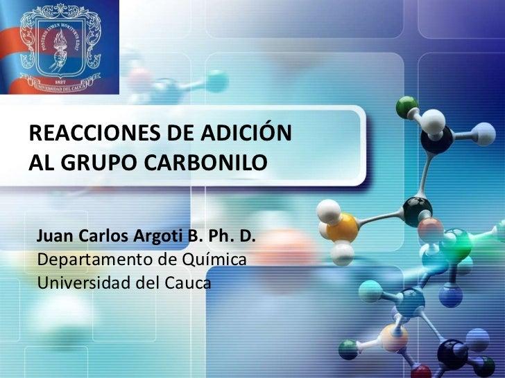 REACCIONES DE ADICIÓNAL GRUPO CARBONILOJuan Carlos Argoti B. Ph. D.Departamento de QuímicaUniversidad del Cauca