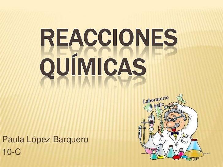Reacciones Químicas<br />Paula López Barquero<br />10-C<br />