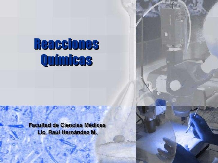 Reacciones Químicas<br />Facultad de Ciencias Médicas<br />Lic. Raúl Hernández M.<br />
