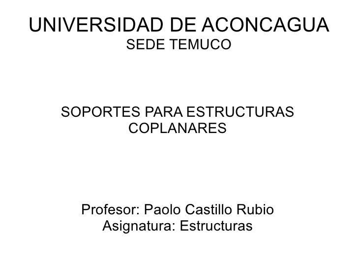 UNIVERSIDAD DE ACONCAGUA SEDE TEMUCO SOPORTES PARA ESTRUCTURAS COPLANARES Profesor: Paolo Castillo Rubio Asignatura: Estru...