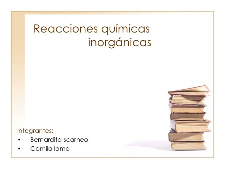 Reacciones químicas  inorgánicas     <ul><li>Integrantes: </li></ul><ul><li>Bernardita scarneo </li></ul><ul><li>Camila la...