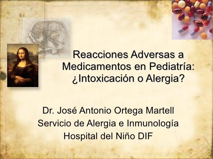 Reacciones Adversas a Medicamentos en Pediatría: ¿Intoxicaci ón o Alergia? Dr. José Antonio Ortega Martell Servicio de Ale...