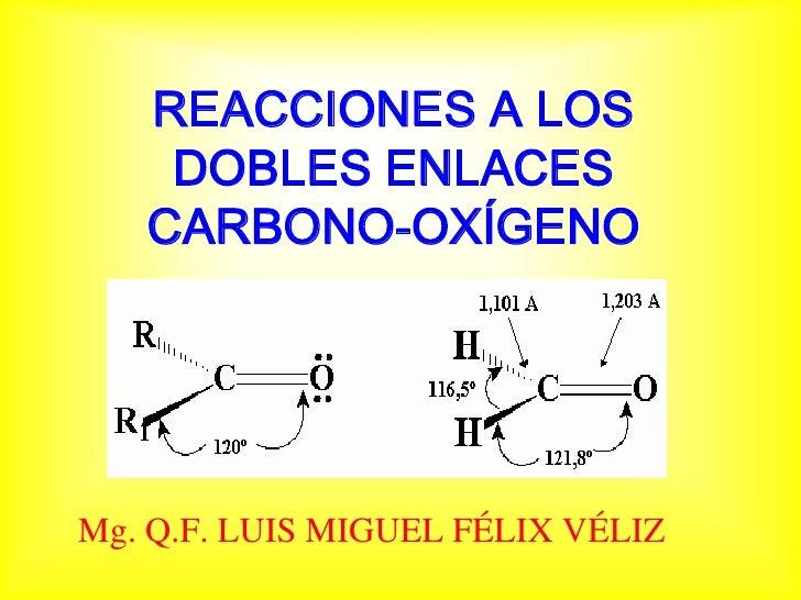 REACCIONES A LOS     DOBLES ENLACES    CARBONO-OXÍGENO     Mg. Q.F. LUIS MIGUEL FÉLIX VÉLIZ