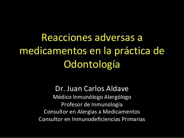 Reacciones adversas amedicamentos en la práctica deOdontologíaDr. Juan Carlos AldaveMédico Inmunólogo AlergólogoProfesor d...