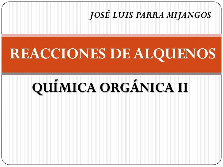 JOSÉ LUIS PARRA MIJANGOSREACCIONES DE ALQUENOS  QUÍMICA ORGÁNICA II