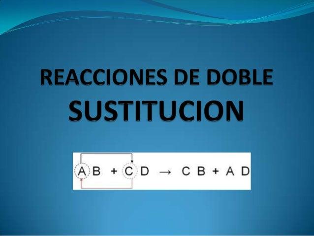 Reacciones de doble sustitución Las reacciones de doble sustitución otambién llamadas reacciones de dobledesplazamiento. ...