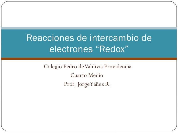 """Colegio Pedro de Valdivia Providencia Cuarto Medio  Prof. Jorge Yáñez R. Reacciones de intercambio de electrones """"Redox"""""""
