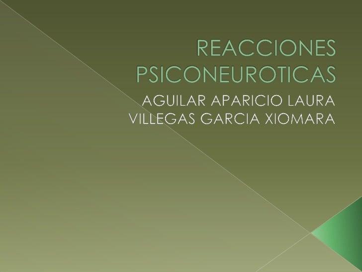REACCIONES PSICONEUROTICAS<br />AGUILAR APARICIO LAURA<br />VILLEGAS GARCIA XIOMARA <br />