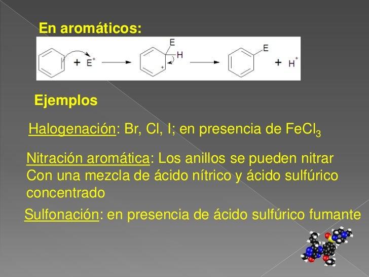 En aromáticos:<br />Ejemplos<br />Halogenación: Br, Cl, I; en presencia de FeCl3<br />Nitración aromática: Los anillos se ...