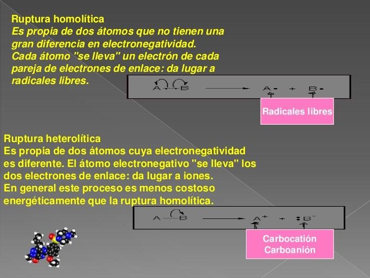 Ruptura homolítica Es propia de dos átomos que no tienen una <br />gran diferencia en electronegatividad. <br />Cada átomo...