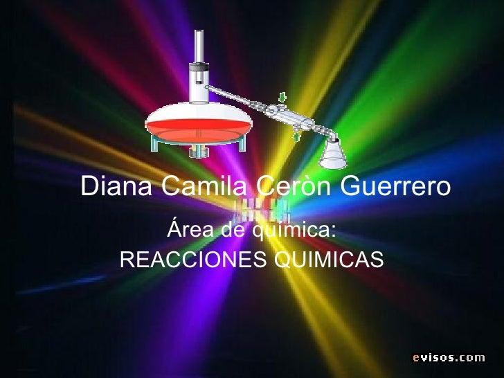 Diana Camila Ceròn Guerrero Área de química: REACCIONES QUIMICAS